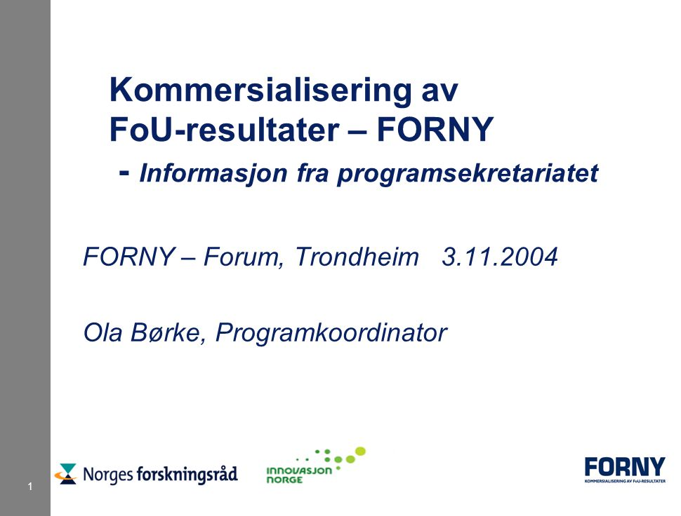 1 Kommersialisering av FoU-resultater – FORNY - Informasjon fra programsekretariatet FORNY – Forum, Trondheim 3.11.2004 Ola Børke, Programkoordinator