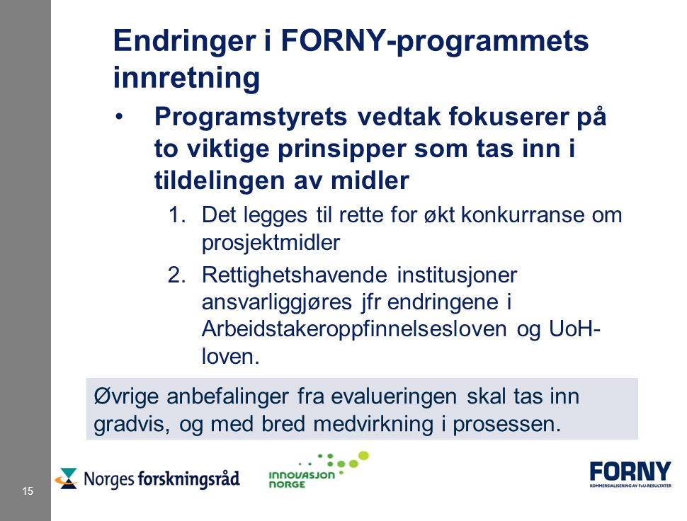 15 Endringer i FORNY-programmets innretning Programstyrets vedtak fokuserer på to viktige prinsipper som tas inn i tildelingen av midler 1.Det legges til rette for økt konkurranse om prosjektmidler 2.Rettighetshavende institusjoner ansvarliggjøres jfr endringene i Arbeidstakeroppfinnelsesloven og UoH- loven.