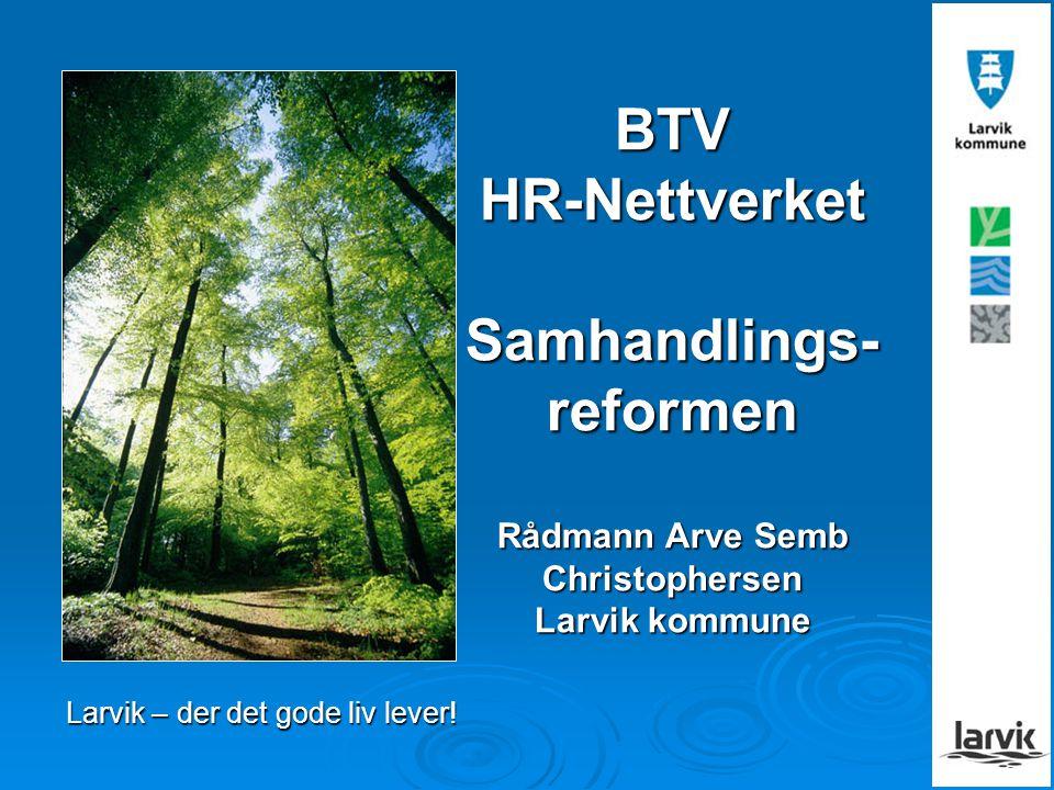 BTV HR-Nettverket Samhandlings- reformen Rådmann Arve Semb Christophersen Larvik kommune Larvik – der det gode liv lever!