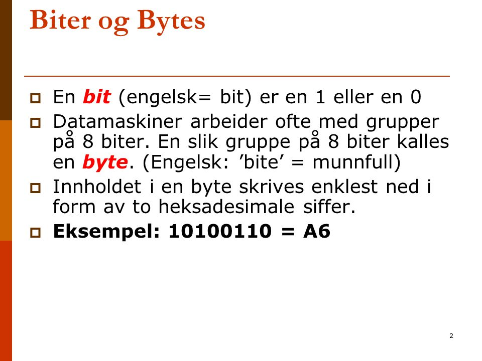 2 Biter og Bytes  En bit (engelsk= bit) er en 1 eller en 0  Datamaskiner arbeider ofte med grupper på 8 biter. En slik gruppe på 8 biter kalles en b