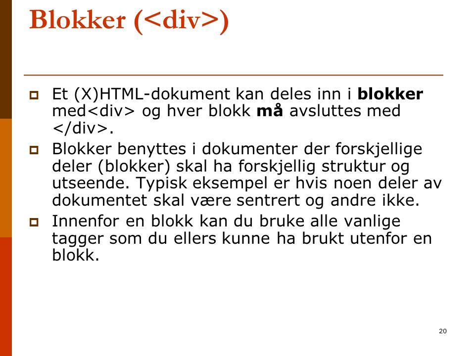 20 Blokker ( )  Et (X)HTML-dokument kan deles inn i blokker med og hver blokk må avsluttes med.  Blokker benyttes i dokumenter der forskjellige dele