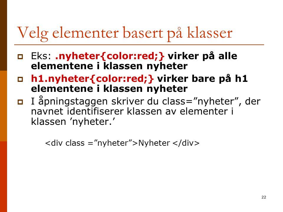 22 Velg elementer basert på klasser  Eks:.nyheter{color:red;} virker på alle elementene i klassen nyheter  h1.nyheter{color:red;} virker bare på h1