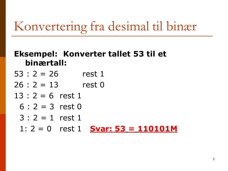 3 Konvertering fra desimal til binær Eksempel: Konverter tallet 53 til et binærtall: 53 : 2 = 26 rest 1 26 : 2 = 13 rest 0 13 : 2 = 6 rest 1 6 : 2 = 3