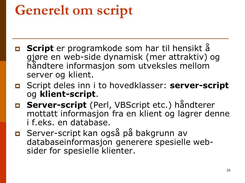 35 Generelt om script  Script er programkode som har til hensikt å gjøre en web-side dynamisk (mer attraktiv) og håndtere informasjon som utveksles m