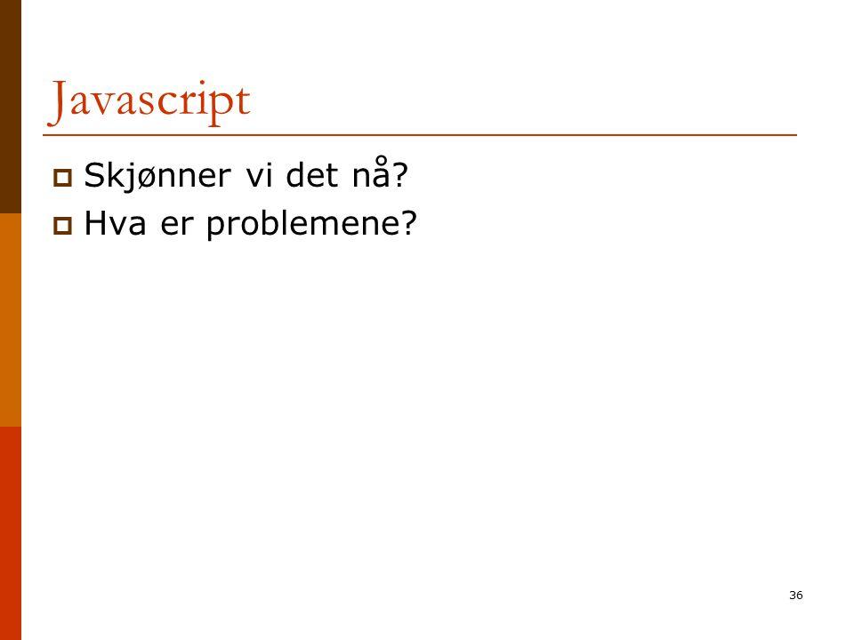 36 Javascript  Skjønner vi det nå?  Hva er problemene?