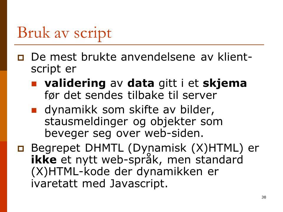38 Bruk av script  De mest brukte anvendelsene av klient- script er validering av data gitt i et skjema før det sendes tilbake til server dynamikk so