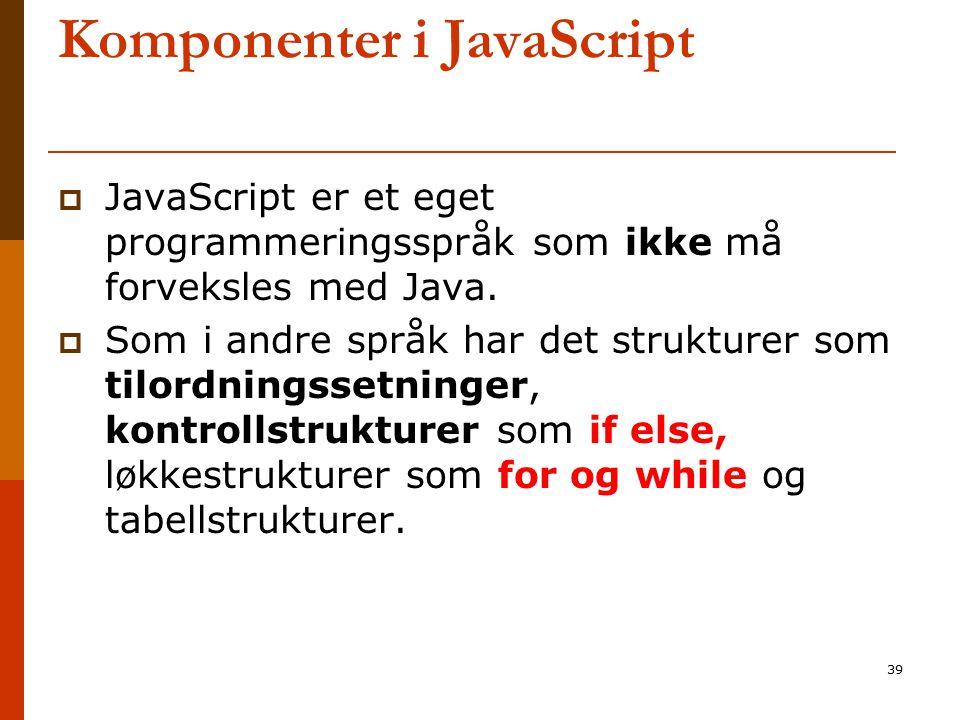 39 Komponenter i JavaScript  JavaScript er et eget programmeringsspråk som ikke må forveksles med Java.  Som i andre språk har det strukturer som ti