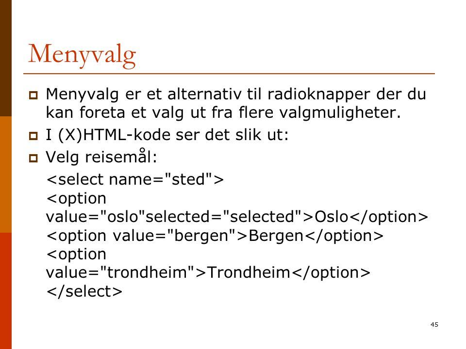 45 Menyvalg  Menyvalg er et alternativ til radioknapper der du kan foreta et valg ut fra flere valgmuligheter.  I (X)HTML-kode ser det slik ut:  Ve