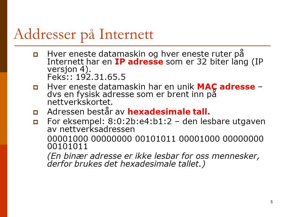 5 Addresser på Internett  Hver eneste datamaskin og hver eneste ruter på Internett har en IP adresse som er 32 biter lang (IP versjon 4). Feks:: 192.