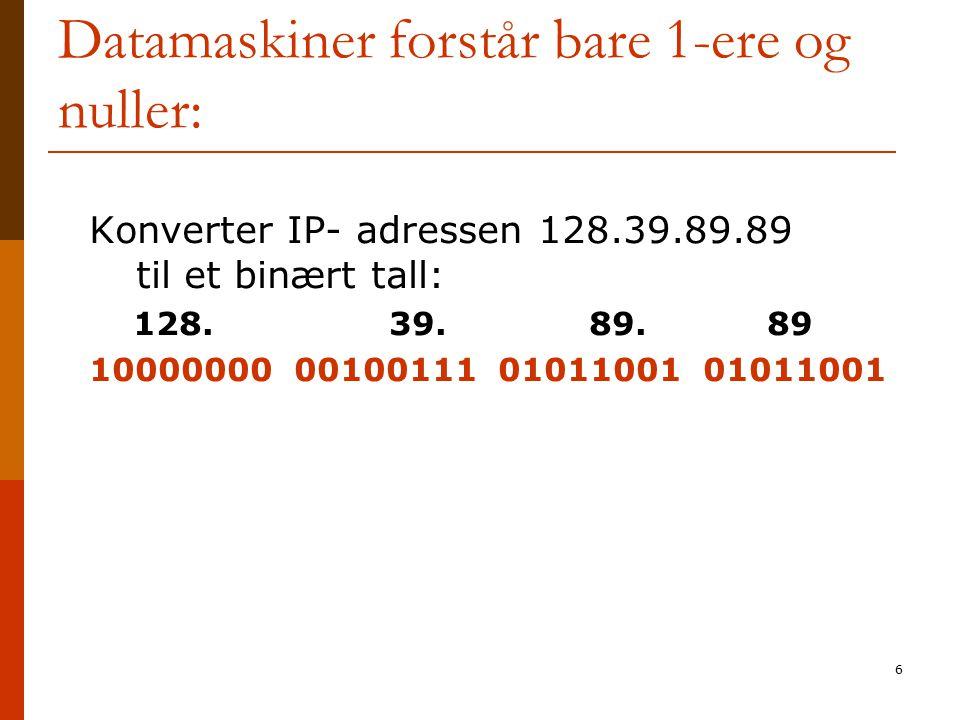6 Datamaskiner forstår bare 1-ere og nuller: Konverter IP- adressen 128.39.89.89 til et binært tall: 128. 39. 89. 89 10000000 00100111 01011001 010110