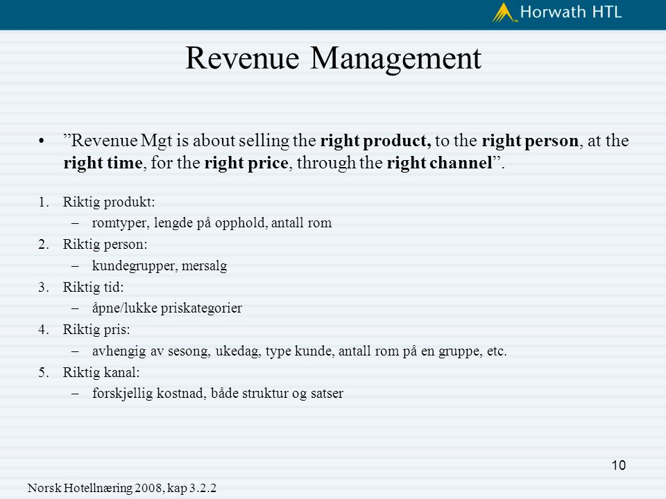 Revenue Management Revenue Mgt is about selling the right product, to the right person, at the right time, for the right price, through the right channel .