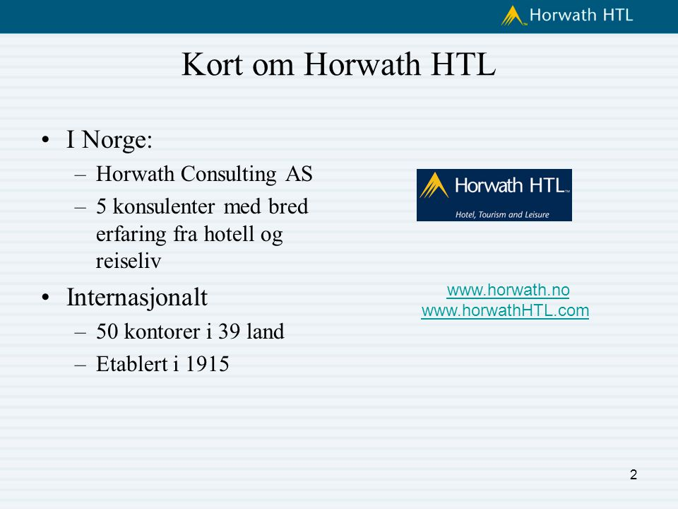 Kort om Horwath HTL I Norge: –Horwath Consulting AS –5 konsulenter med bred erfaring fra hotell og reiseliv Internasjonalt –50 kontorer i 39 land –Etablert i 1915 2 www.horwath.no www.horwathHTL.com