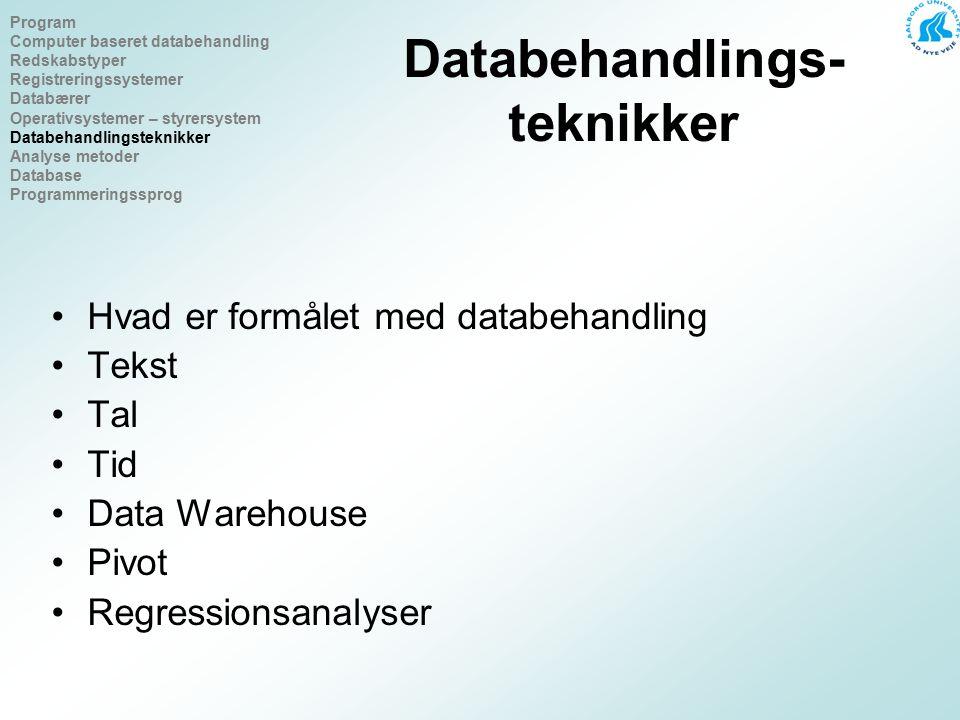 Databehandlings- teknikker Hvad er formålet med databehandling Tekst Tal Tid Data Warehouse Pivot Regressionsanalyser Program Computer baseret databehandling Redskabstyper Registreringssystemer Databærer Operativsystemer – styrersystem Databehandlingsteknikker Analyse metoder Database Programmeringssprog