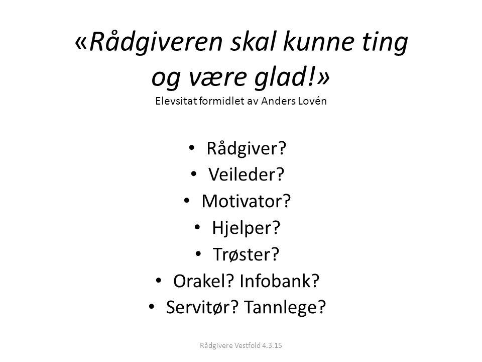 «Rådgiveren skal kunne ting og være glad!» Elevsitat formidlet av Anders Lovén Rådgiver? Veileder? Motivator? Hjelper? Trøster? Orakel? Infobank? Serv
