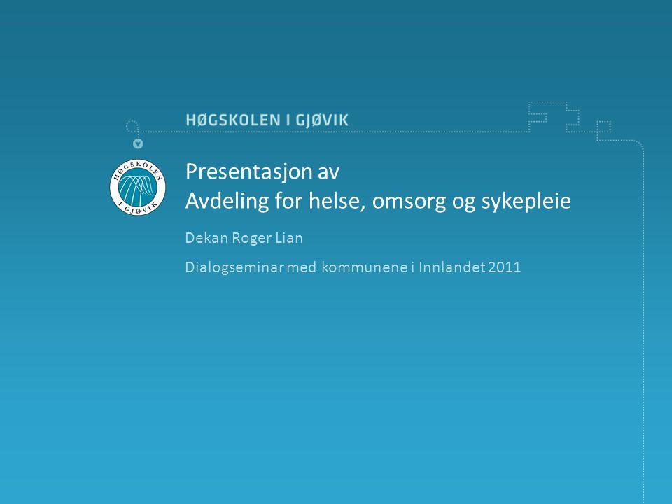Dekan Roger Lian Dialogseminar med kommunene i Innlandet 2011 Presentasjon av Avdeling for helse, omsorg og sykepleie