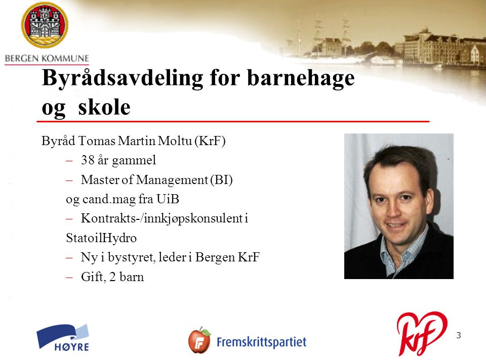 © Bergen kommune3 Byrådsavdeling for barnehage og skole Byråd Tomas Martin Moltu (KrF) –38 år gammel –Master of Management (BI) og cand.mag fra UiB –Kontrakts-/innkjøpskonsulent i StatoilHydro –Ny i bystyret, leder i Bergen KrF –Gift, 2 barn