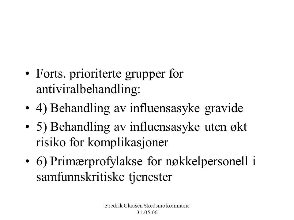 Fredrik Clausen Skedsmo kommune 31.05.06 Forts. prioriterte grupper for antiviralbehandling: 4) Behandling av influensasyke gravide 5) Behandling av i