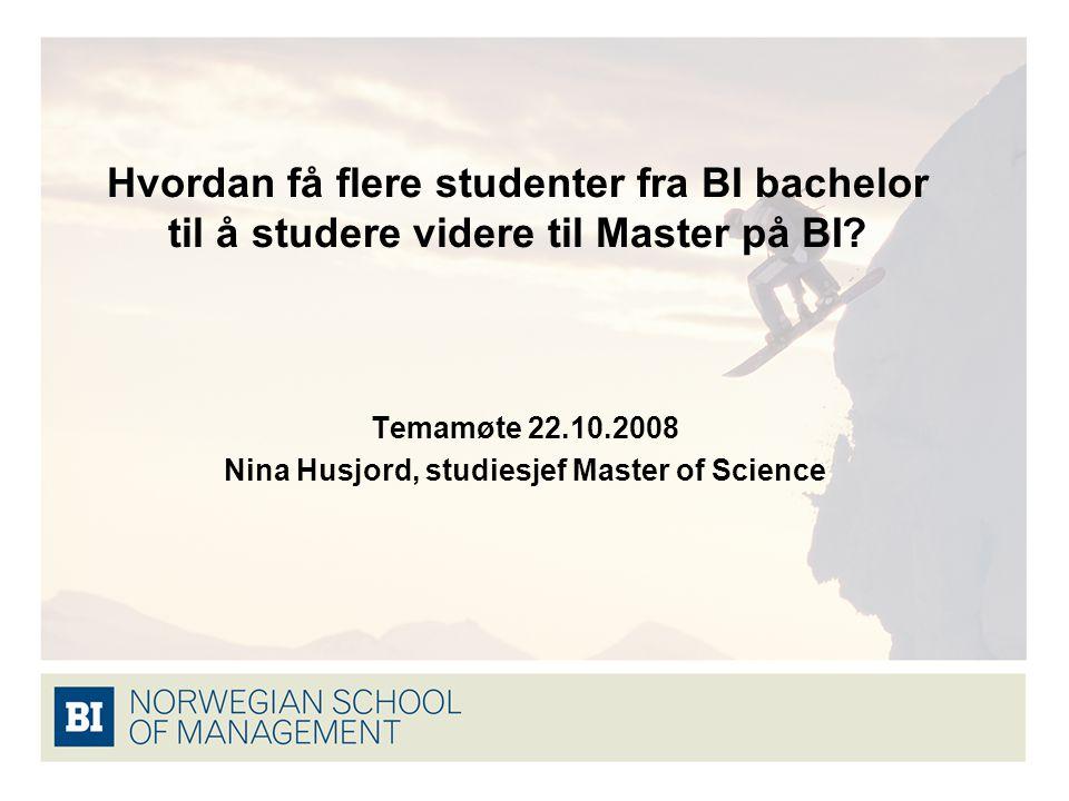 Hvordan få flere studenter fra BI bachelor til å studere videre til Master på BI? Temamøte 22.10.2008 Nina Husjord, studiesjef Master of Science