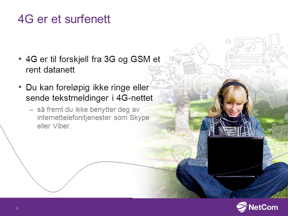 6 4G er et surfenett 4G er til forskjell fra 3G og GSM et rent datanett Du kan foreløpig ikke ringe eller sende tekstmeldinger i 4G-nettet –så fremt d