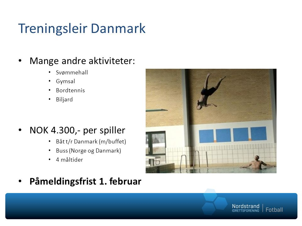 Treningsleir Danmark Mange andre aktiviteter: Svømmehall Gymsal Bordtennis Biljard NOK 4.300,- per spiller Båt t/r Danmark (m/buffet) Buss (Norge og D