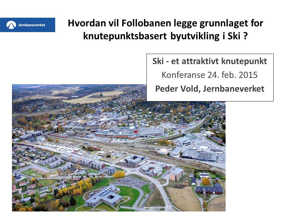 Hvordan vil Follobanen legge grunnlaget for knutepunktsbasert byutvikling i Ski ? Ski - et attraktivt knutepunkt Konferanse 24. feb. 2015 Peder Vold,