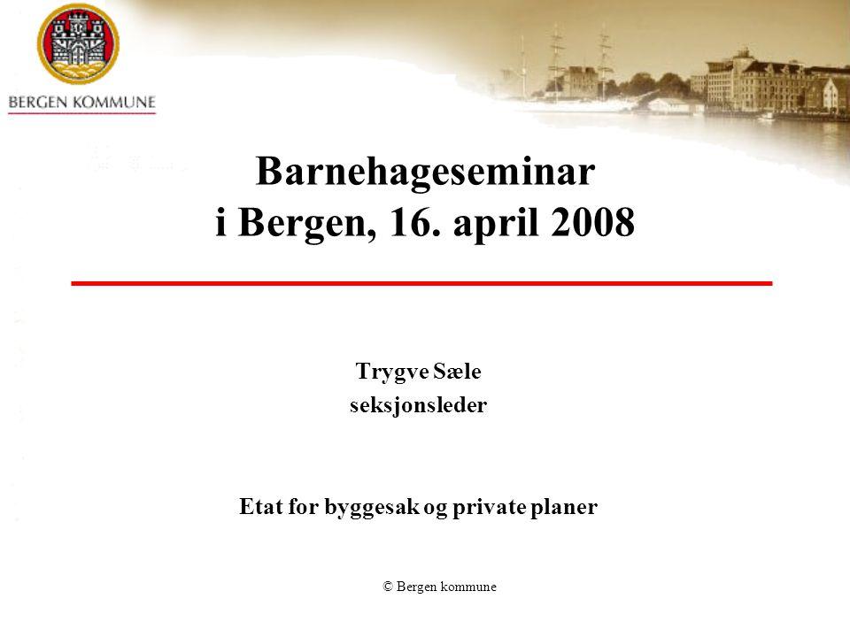 © Bergen kommune Barnehageseminar i Bergen, 16. april 2008 Trygve Sæle seksjonsleder Etat for byggesak og private planer