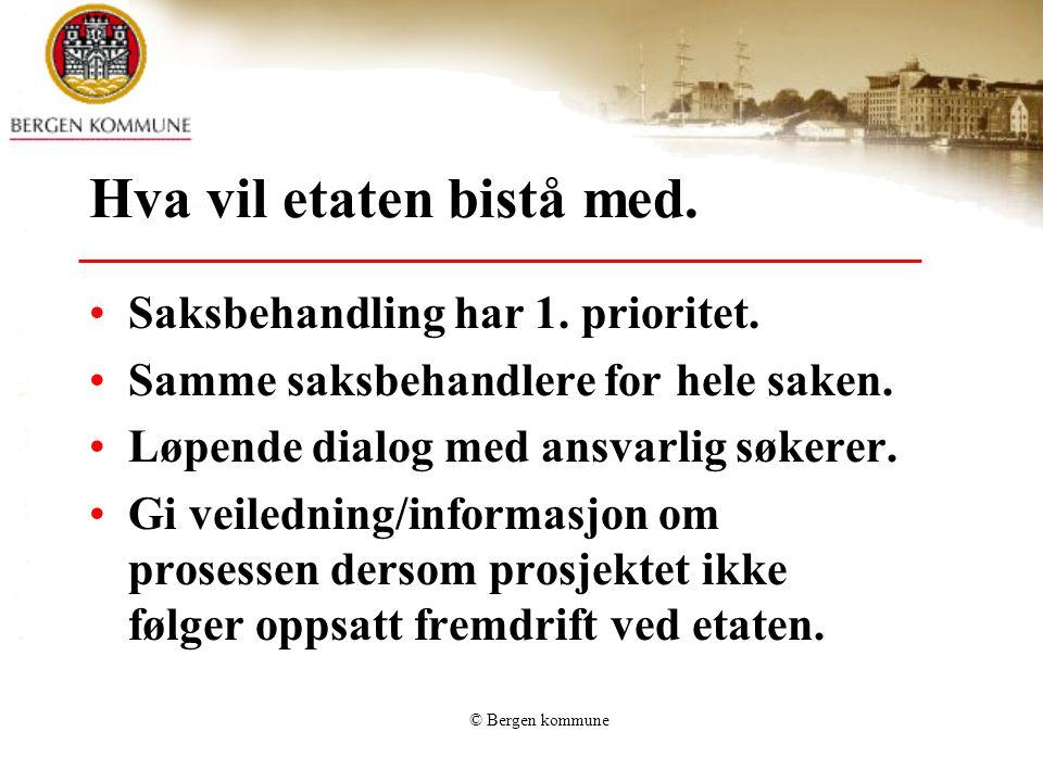 © Bergen kommune Hva vil etaten bistå med. Saksbehandling har 1. prioritet. Samme saksbehandlere for hele saken. Løpende dialog med ansvarlig søkerer.
