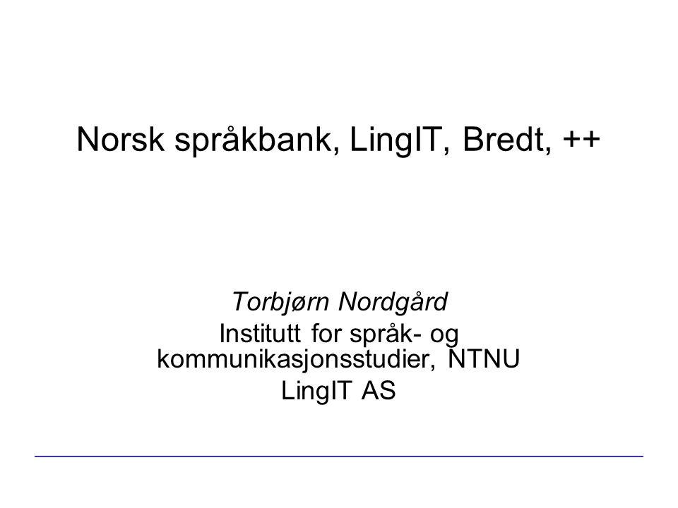 Norsk språkbank, LingIT, Bredt, ++ Torbjørn Nordgård Institutt for språk- og kommunikasjonsstudier, NTNU LingIT AS