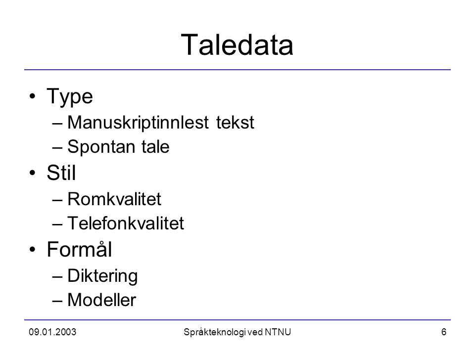 09.01.2003Språkteknologi ved NTNU6 Taledata Type –Manuskriptinnlest tekst –Spontan tale Stil –Romkvalitet –Telefonkvalitet Formål –Diktering –Modeller