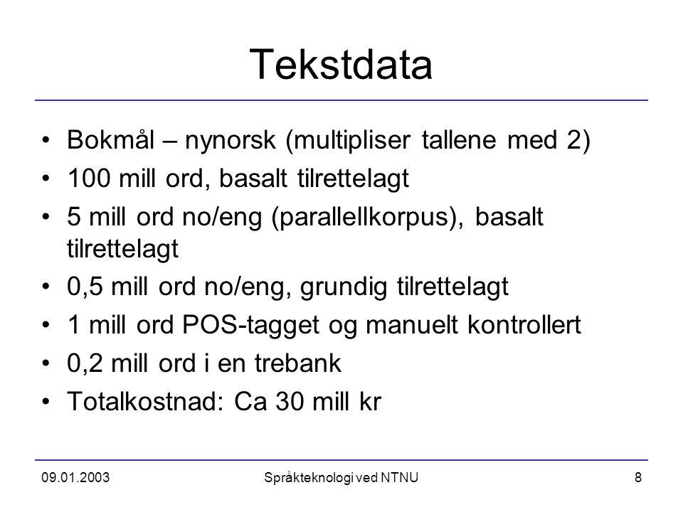 09.01.2003Språkteknologi ved NTNU8 Tekstdata Bokmål – nynorsk (multipliser tallene med 2) 100 mill ord, basalt tilrettelagt 5 mill ord no/eng (paralle
