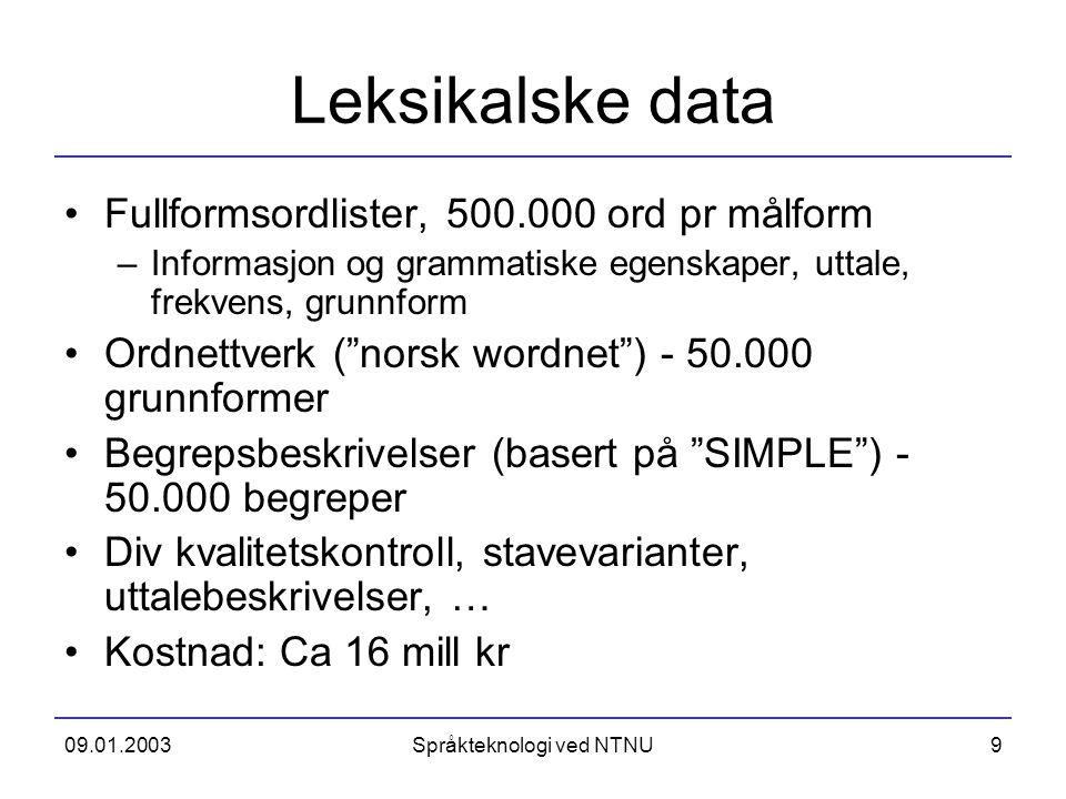 09.01.2003Språkteknologi ved NTNU9 Leksikalske data Fullformsordlister, 500.000 ord pr målform –Informasjon og grammatiske egenskaper, uttale, frekven