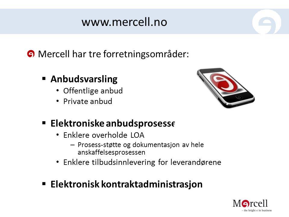 www.mercell.no Mercell har tre forretningsområder:  Anbudsvarsling Offentlige anbud Private anbud  Elektroniske anbudsprosesser Enklere overholde LOA – Prosess-støtte og dokumentasjon av hele anskaffelsesprosessen Enklere tilbudsinnlevering for leverandørene  Elektronisk kontraktadministrasjon