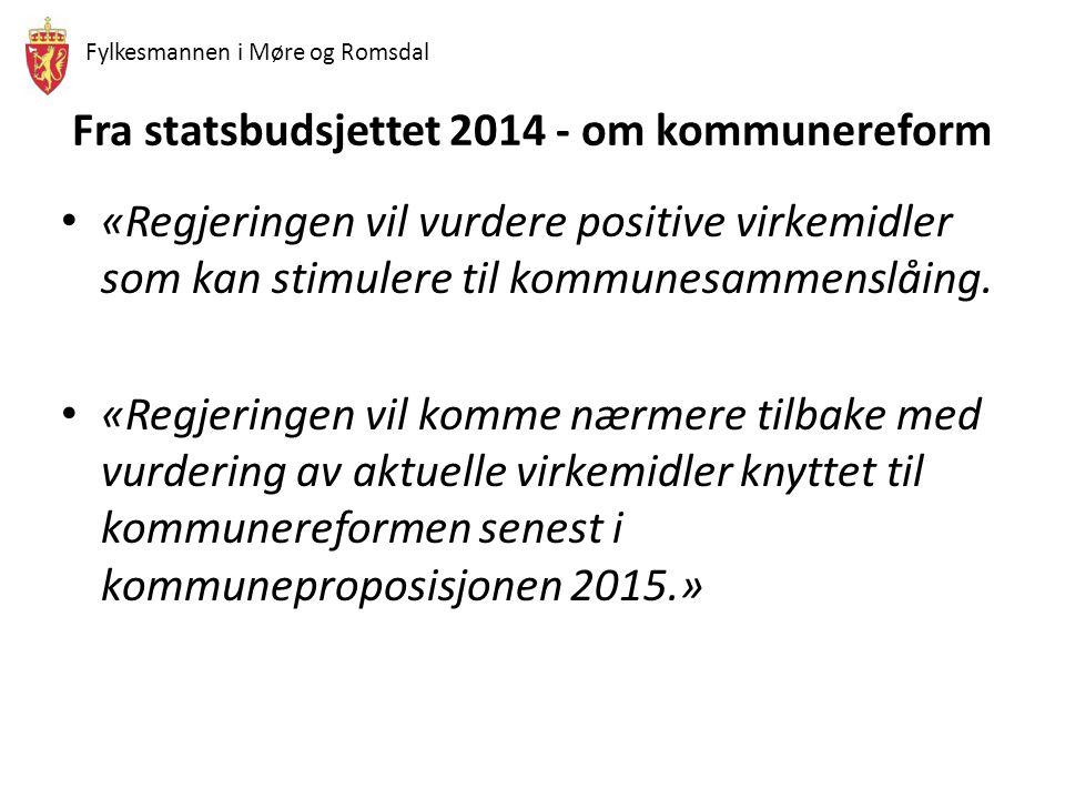 Fylkesmannen i Møre og Romsdal Fra statsbudsjettet 2014 - om kommunereform «Regjeringen vil vurdere positive virkemidler som kan stimulere til kommune