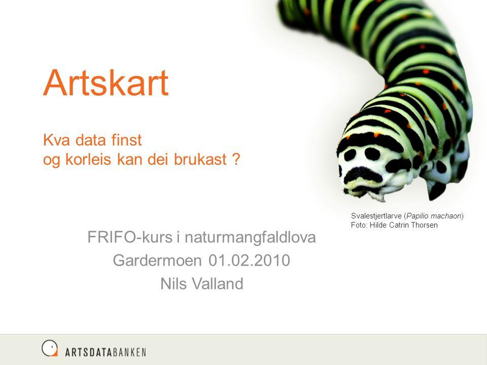 Artskart Kva data finst og korleis kan dei brukast ? FRIFO-kurs i naturmangfaldlova Gardermoen 01.02.2010 Nils Valland Svalestjertlarve (Papilio macha