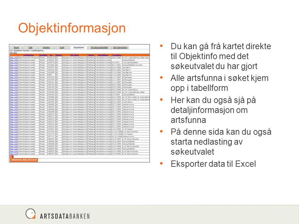 Objektinformasjon Du kan gå frå kartet direkte til Objektinfo med det søkeutvalet du har gjort Alle artsfunna i søket kjem opp i tabellform Her kan du også sjå på detaljinformasjon om artsfunna På denne sida kan du også starta nedlasting av søkeutvalet Eksporter data til Excel