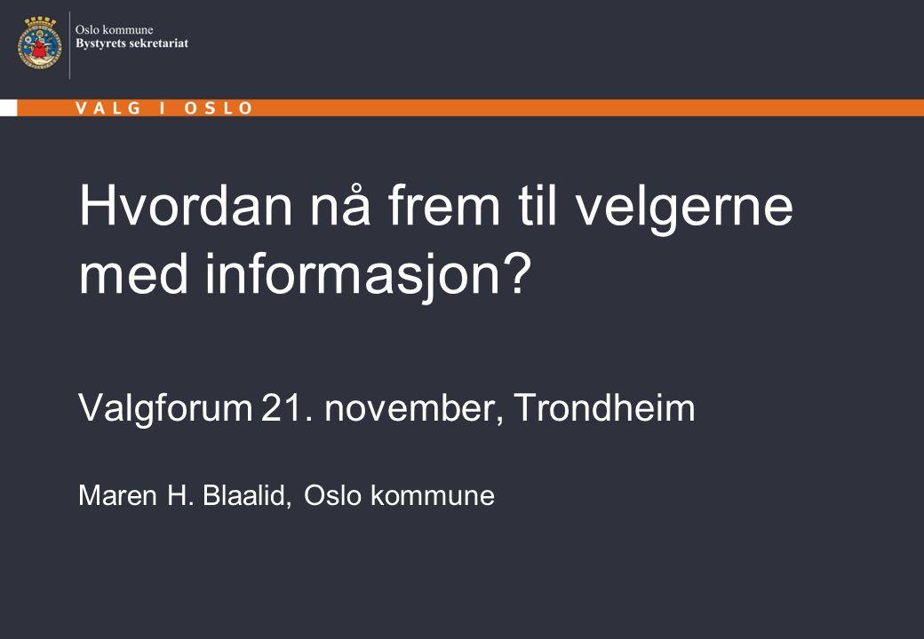 Hvordan nå frem til velgerne med informasjon? Valgforum 21. november, Trondheim Maren H. Blaalid, Oslo kommune