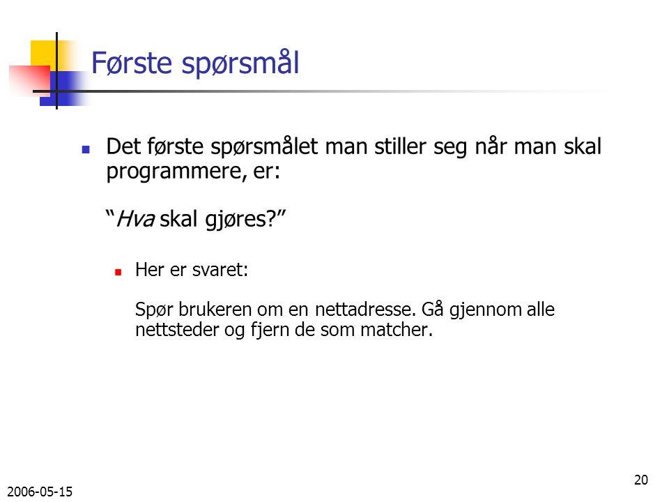 2006-05-15 20 Første spørsmål Det første spørsmålet man stiller seg når man skal programmere, er: Hva skal gjøres Her er svaret: Spør brukeren om en nettadresse.