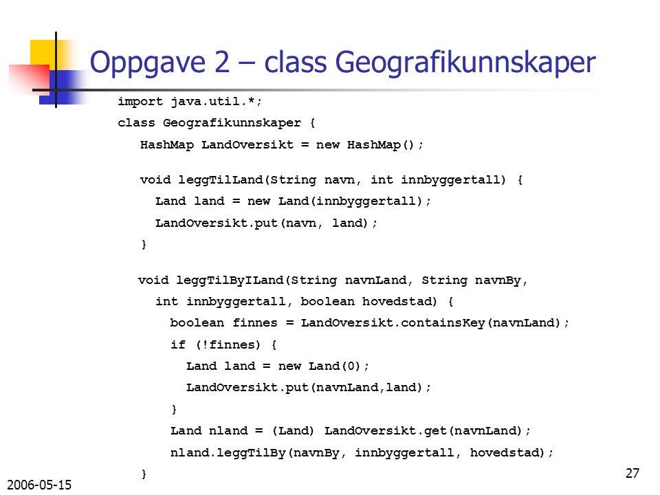2006-05-15 27 Oppgave 2 – class Geografikunnskaper import java.util.*; class Geografikunnskaper { HashMap LandOversikt = new HashMap(); void leggTilLand(String navn, int innbyggertall) { Land land = new Land(innbyggertall); LandOversikt.put(navn, land); } void leggTilByILand(String navnLand, String navnBy, int innbyggertall, boolean hovedstad) { boolean finnes = LandOversikt.containsKey(navnLand); if (!finnes) { Land land = new Land(0); LandOversikt.put(navnLand,land); } Land nland = (Land) LandOversikt.get(navnLand); nland.leggTilBy(navnBy, innbyggertall, hovedstad); }