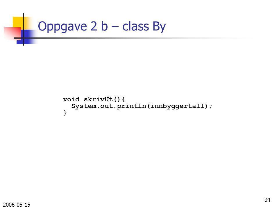 2006-05-15 34 Oppgave 2 b – class By void skrivUt(){ System.out.println(innbyggertall); }