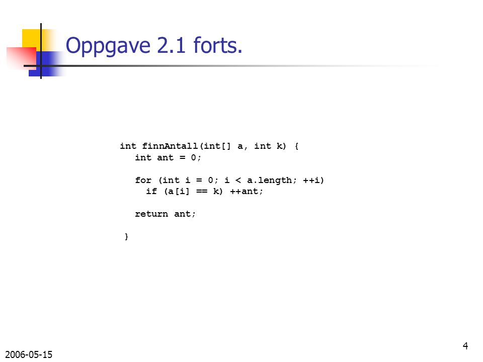 2006-05-15 4 Oppgave 2.1 forts. int finnAntall(int[] a, int k) { int ant = 0; for (int i = 0; i < a.length; ++i) if (a[i] == k) ++ant; return ant; }