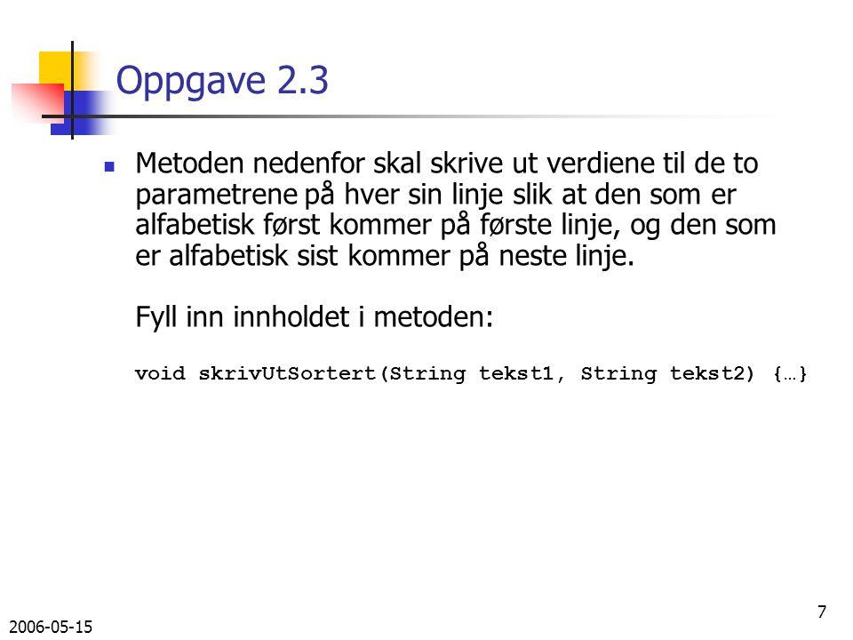 2006-05-15 8 Løsning oppgave 2.3 void skrivUtSortert(String tekst1, String tekst2) { String s1, s2; if (tekst2.compareTo(tekst1) > 0) { s1 = tekst1; s2 = tekst2; } else { s2 = tekst1; s1 = tekst2; } System.out.println(s1); System.out.println(s2); }
