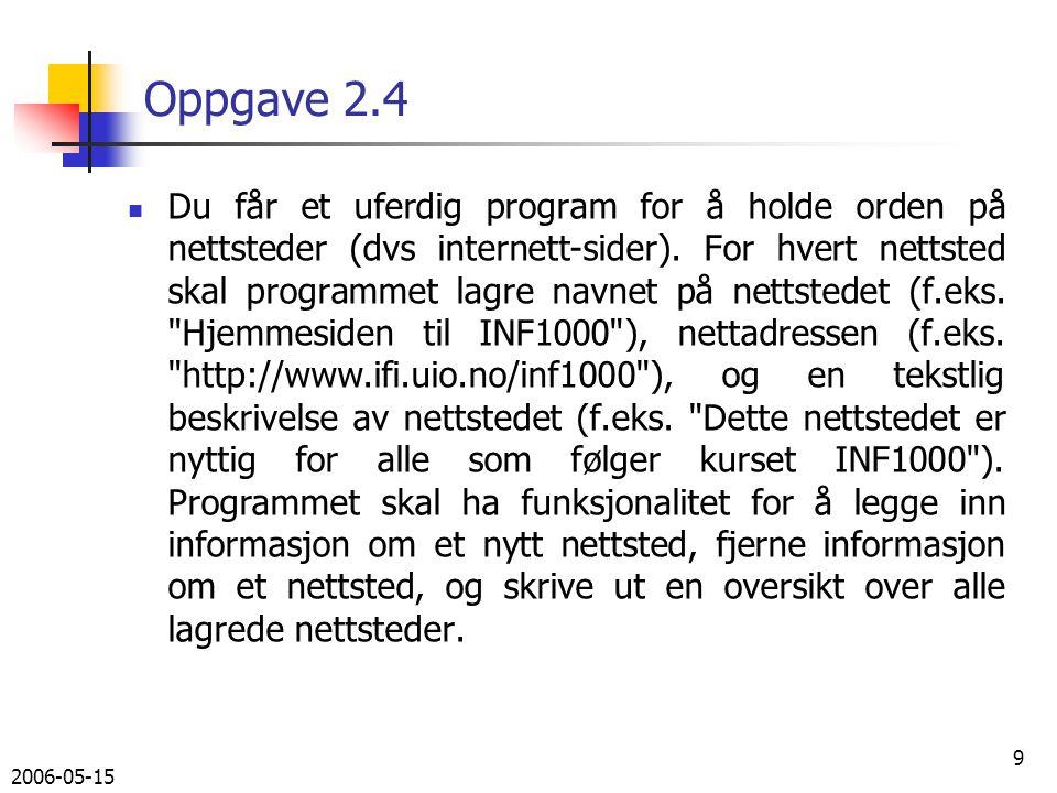 2006-05-15 10 Oppgave 2.4 Gitt følgende program: import easyIO.*; import java.util.*; class NettstedProg { public static void main (String[] arg) { NettstedOversikt no = new NettstedOversikt(); no.ordreløkke(); } } class NettstedOversikt { In tastatur = new In(); HashMap nettsteder = new HashMap(); int lesOrdre () { int k = 0; while (k 4) { System.out.println( 1: Legg inn nytt nettsted ); System.out.println( 2: Fjern nettsted ); System.out.println( 3: Lag oversikt over nettsteder ); System.out.println( 4: Avslutt ); k = tastatur.inInt(); } return k; }