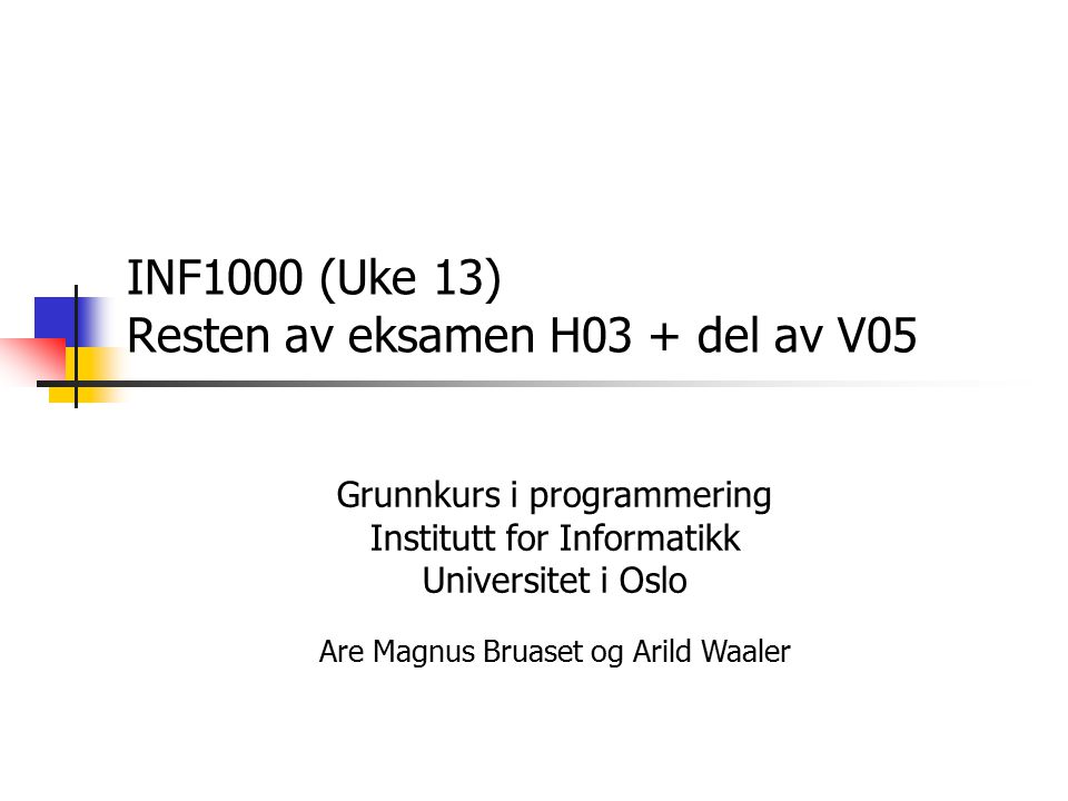 INF1000 (Uke 13) Resten av eksamen H03 + del av V05 Grunnkurs i programmering Institutt for Informatikk Universitet i Oslo Are Magnus Bruaset og Arild Waaler