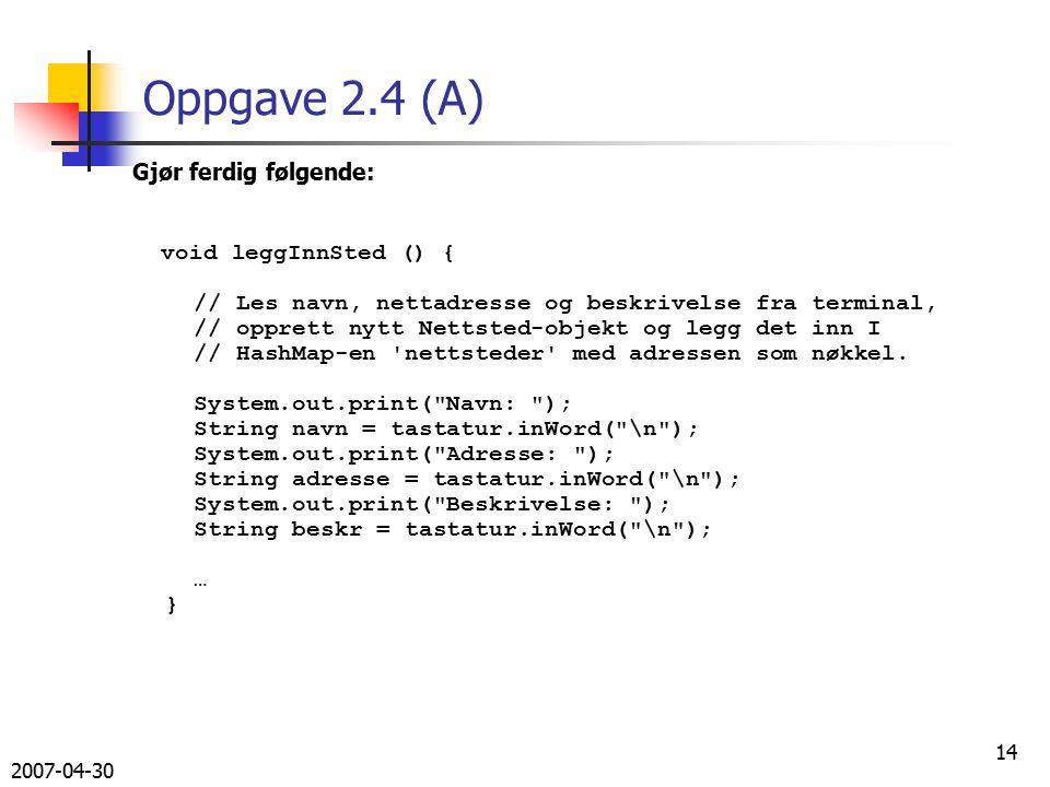 2007-04-30 14 Oppgave 2.4 (A) Gjør ferdig følgende: void leggInnSted () { // Les navn, nettadresse og beskrivelse fra terminal, // opprett nytt Nettsted-objekt og legg det inn I // HashMap-en nettsteder med adressen som nøkkel.
