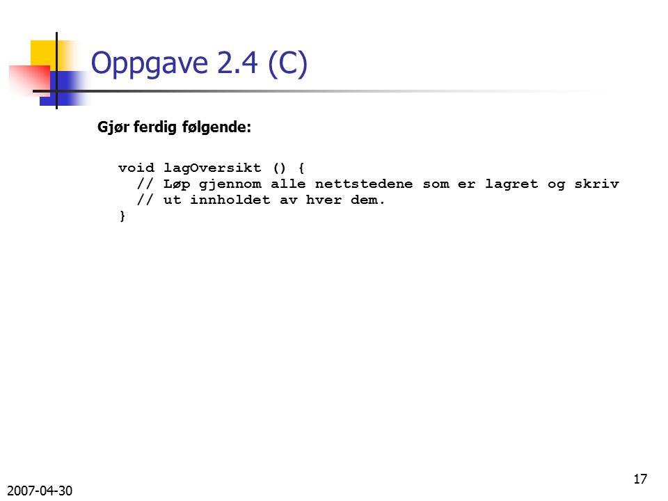 2007-04-30 17 Oppgave 2.4 (C) Gjør ferdig følgende: void lagOversikt () { // Løp gjennom alle nettstedene som er lagret og skriv // ut innholdet av hver dem.