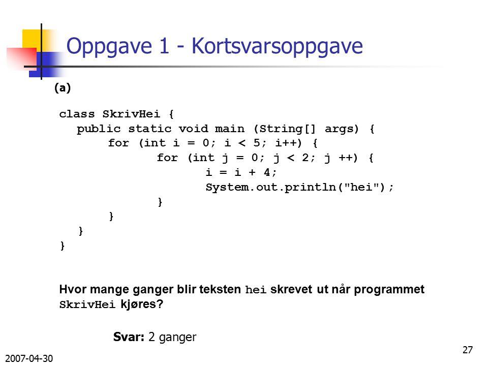 2007-04-30 27 Oppgave 1 - Kortsvarsoppgave class SkrivHei { public static void main (String[] args) { for (int i = 0; i < 5; i++) { for (int j = 0; j < 2; j ++) { i = i + 4; System.out.println( hei ); } Hvor mange ganger blir teksten hei skrevet ut når programmet SkrivHei kjøres.