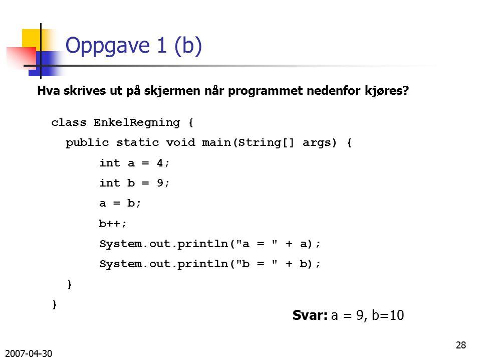 2007-04-30 28 Oppgave 1 (b) class EnkelRegning { public static void main(String[] args) { int a = 4; int b = 9; a = b; b++; System.out.println( a = + a); System.out.println( b = + b); } Hva skrives ut på skjermen når programmet nedenfor kjøres.