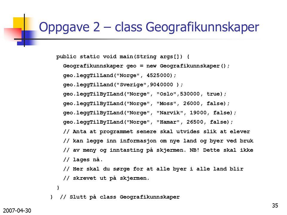 2007-04-30 35 public static void main(String args[]) { Geografikunnskaper geo = new Geografikunnskaper(); geo.leggTilLand( Norge , 4525000); geo.leggTilLand( Sverige ,9040000 ); geo.leggTilByILand( Norge , Oslo ,530000, true); geo.leggTilByILand( Norge , Moss , 26000, false); geo.leggTilByILand( Norge , Narvik , 19000, false); geo.leggTilByILand( Norge , Hamar , 26500, false); // Anta at programmet senere skal utvides slik at elever // kan legge inn informasjon om nye land og byer ved bruk // av meny og inntasting på skjermen.