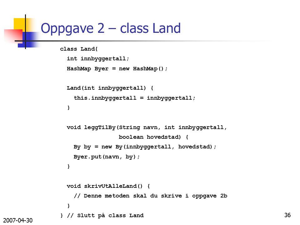 2007-04-30 36 class Land{ int innbyggertall; HashMap Byer = new HashMap(); Land(int innbyggertall) { this.innbyggertall = innbyggertall; } void leggTilBy(String navn, int innbyggertall, boolean hovedstad) { By by = new By(innbyggertall, hovedstad); Byer.put(navn, by); } void skrivUtAlleLand() { // Denne metoden skal du skrive i oppgave 2b } } // Slutt på class Land Oppgave 2 – class Land