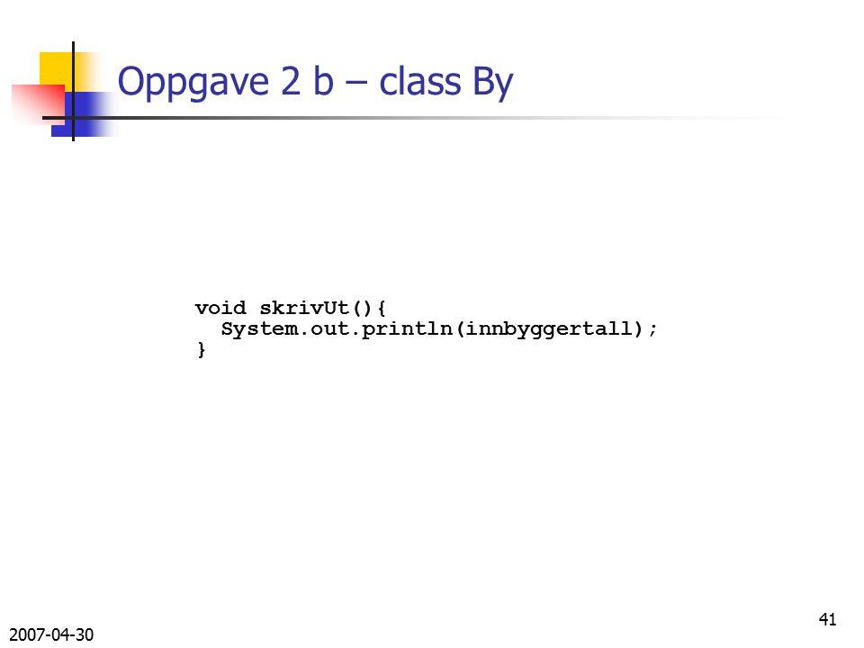 2007-04-30 41 Oppgave 2 b – class By void skrivUt(){ System.out.println(innbyggertall); }